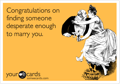 Congratulations onfinding someonedesperate enoughto marry you.