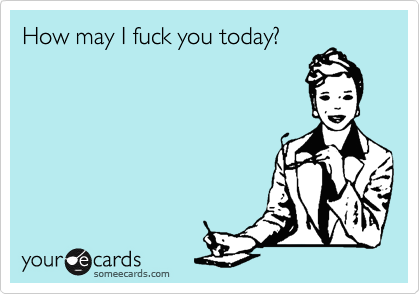 How may I fuck you today?