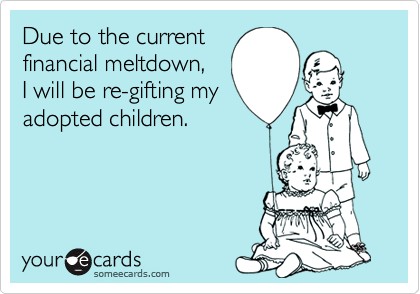 Due to the currentfinancial meltdown,I will be re-gifting myadopted children.