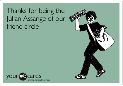 Thanks for being the Julian Assange of our friend's circle