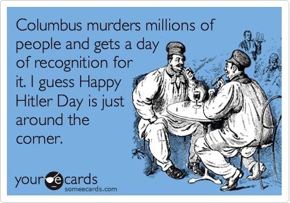 Columbus murders millions of people and gets a day of recognition for it. I guess Happy Hitler Day is just around the  corner.
