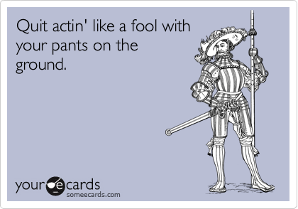 Quit actin' like a fool with your pants on the ground.