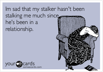 Im sad that my stalker hasn't been stalking me much since he's been in a relationship.