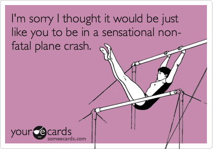 I'm sorry I thought it would be just like you to be in a sensational non-fatal plane crash.