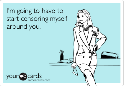 I'm going to have to start censoring myself around you.