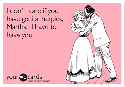 I don't  care if youhave genital herpies,Martha.  I have tohave you.
