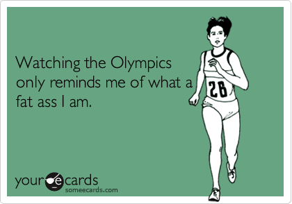 Watching the Olympicsonly reminds me of what afat ass I am.