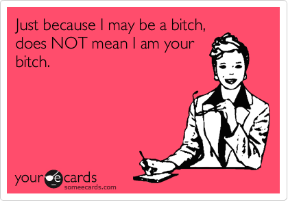 Just because I may be a bitch, 
