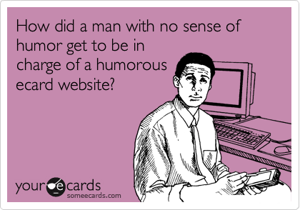 How did a man with no sense of humor get to be in