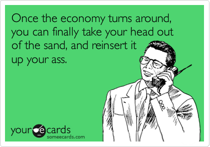 Once the economy turns around, you can finally take your head out of the sand, and reinsert itup your ass.
