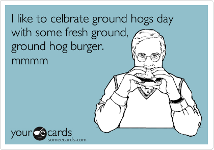 I like to celbrate ground hogs day with some fresh ground, ground hog burger. mmmm