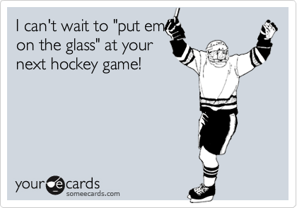 """I can't wait to """"put emon the glass"""" at yournext hockey game!"""