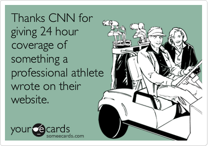 Thanks CNN for giving 24 hour coverage of something a professional athlete wrote on their website.