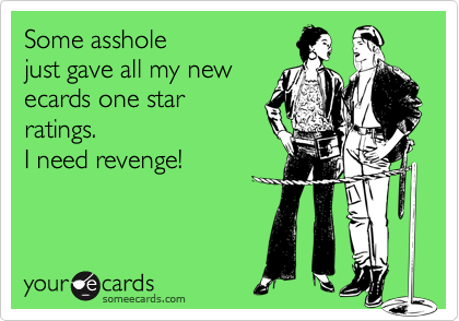 Some assholejust gave all my newecards one starratings.I need revenge!
