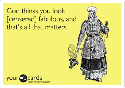God thinks you look[censered] fabulous, andthat's all that matters.