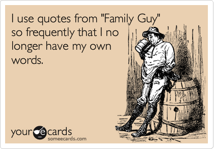 """I use quotes from """"Family Guy""""so frequently that I nolonger have my ownwords."""