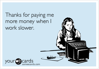 Thanks for paying me more money when I work slower.