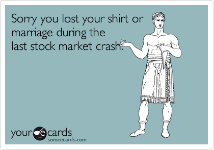 Sorry you lost your shirt or marriage during the last stock market crash.