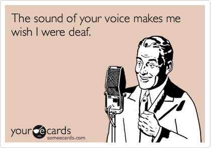 The sound of your voice makes me wish I were deaf.