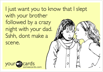I just want you to know that I slept with your brother followed by a crazy night with your dad.  Sshh, dont make a scene.