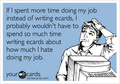 If I spent more time doing my job instead of writing ecards, I probably wouldn't have to spend so much time writing ecards about how much I hate doing my job.