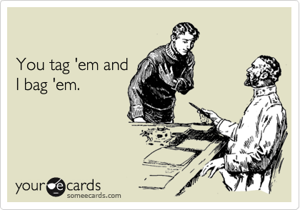 You tag 'em and 