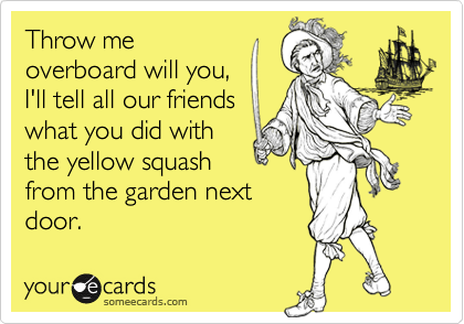 Throw meoverboard will you,I'll tell all our friendswhat you did withthe yellow squashfrom the garden nextdoor.