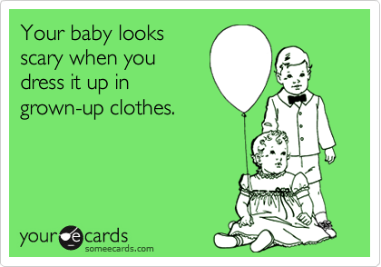 Your baby looksscary when youdress it up ingrown-up clothes.