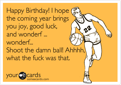 Happy Birthday! I hopethe coming year bringsyou joy, good luck,and wonderf ...wonderf... Shoot the damn ball! Ahhhh,what the fuck was that.