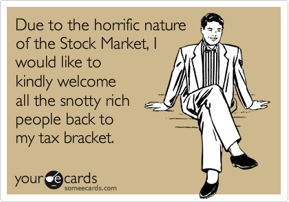 Due to the horrific natureof the Stock Market, Iwould like to kindly welcomeall the snotty richpeople back tomy tax bracket.