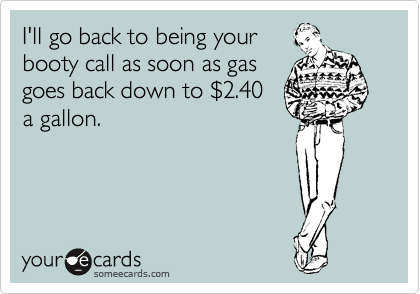I'll go back to being your booty call as soon as gas goes back down to %242.40 a gallon.