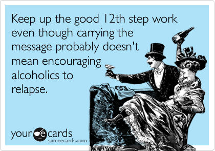 Keep up the good 12th step work even though carrying the