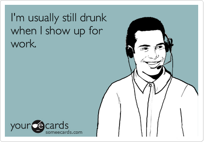 I'm usually still drunk when I show up for work.