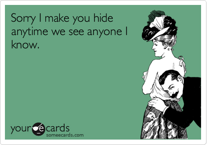Sorry I make you hideanytime we see anyone Iknow.