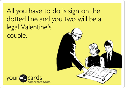 All you have to do is sign on the dotted line and you two will be a  legal Valentine's