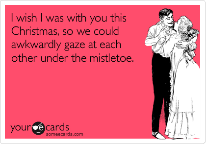 I wish I was with you this Christmas, so we could awkwardly gaze at each other under the mistletoe.