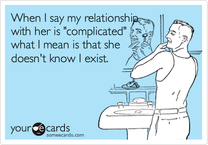 """When I say my relationshipwith her is """"complicated""""what I mean is that shedoesn't know I exist."""