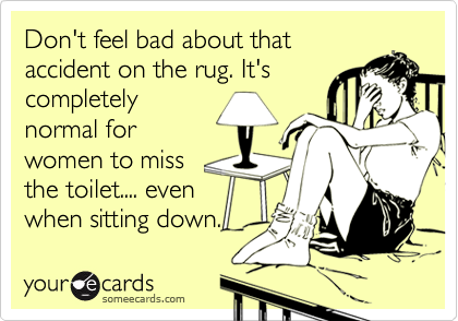 Don't feel bad about thataccident on the rug. It'scompletelynormal forwomen to missthe toilet.... evenwhen sitting down.