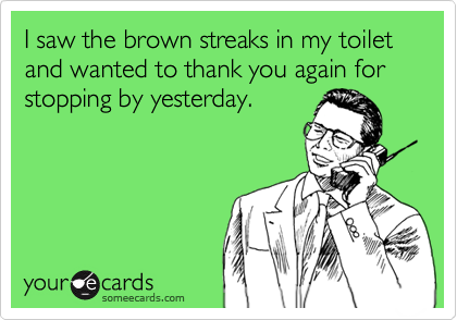 I saw the brown streaks in my toilet and wanted to thank you again for stopping by yesterday.