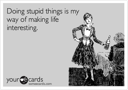 Doing stupid things is my way of making life interesting.