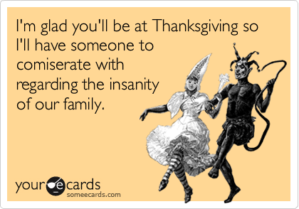 I'm glad you'll be at Thanksgiving so I'll have someone tocomiserate withregarding the insanityof our family.