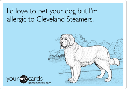 I'd love to pet your dog but I'm allergic to Cleveland Steamers.