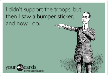 I didn't support the troops, but then I saw a bumper sticker, and now I do.
