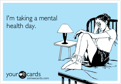 I'm taking a mental health day.