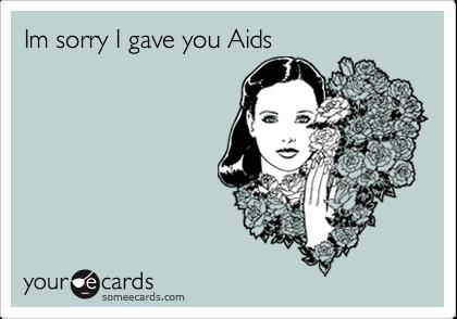 Im sorry I gave you Aids