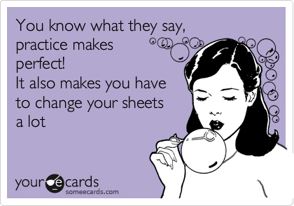 You know what they say,  practice makes perfect!  It also makes you haveto change your sheets a lot