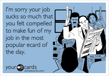 I'm sorry your job