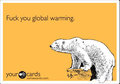 Fuck you global warming.