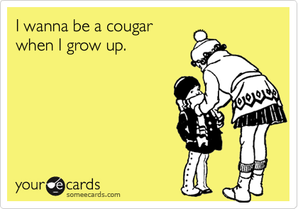 I wanna be a cougarwhen I grow up.