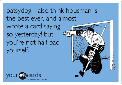 patsydog, i also think housman is the best ever, and almostwrote a card sayingso yesterday! butyou're not half badyourself.